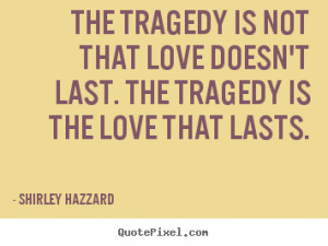 image quotes - The tragedy is not that love doesn't last. the tragedy ...