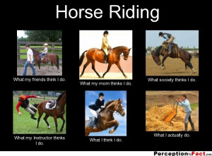 Horse Riding What my friends think I do. What my mom thinks I do ...