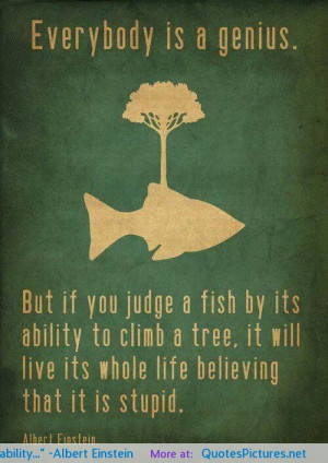 """But if you judge a fish by its ability…"""" -Albert Einstein ..."""