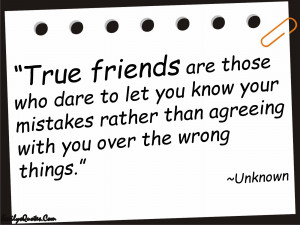 True friends are those who dare to let you know your mistakes rather ...