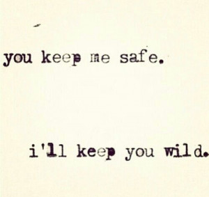you keep me safe. i'll keep you wild.