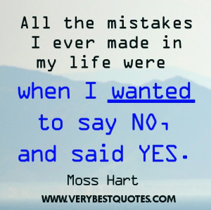 ... made in my life were when I wanted to say No, and said Yes. Moss Hart