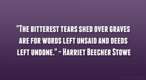 The Bitterest Tears Shed Over Graves Are For Words Left Unsaid And