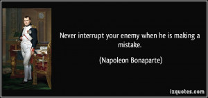 ... interrupt your enemy when he is making a mistake. - Napoleon Bonaparte