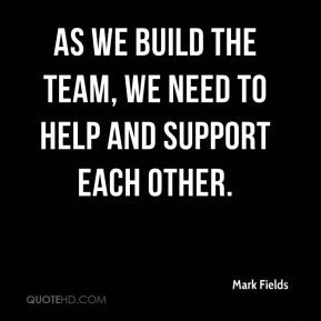 ... Fields - As we build the team, we need to help and support each other