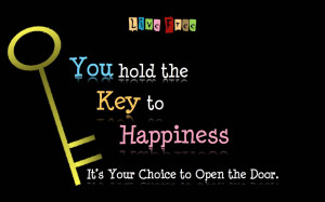 You Hold The Key To Happiness, it's Your Choice To Open The Door.