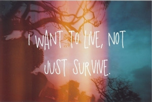 want to live, not just survive.