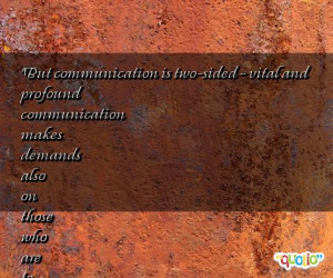 But communication is two- sided - vital and profound communication ...