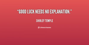 Good luck needs no explanation. - Shirley Temple at Lifehack Quotes