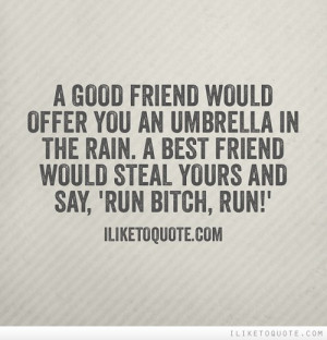 ... the rain. A best friend would steal yours and say, 'Run bitch, run