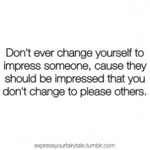 Don't ever change yourself to impress someone, because they should be ...
