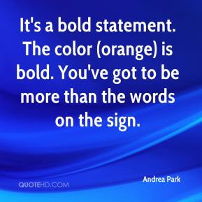 Andrea Park - It's a bold statement. The color (orange) is bold. You ...