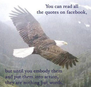 You can read all the quotes on facebook but until you embody them and ...