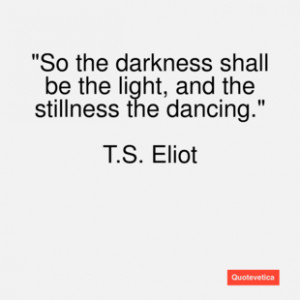 eliot quote so the darkness shall