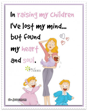 In raising my children I've lost my mind…but found my heart and ...