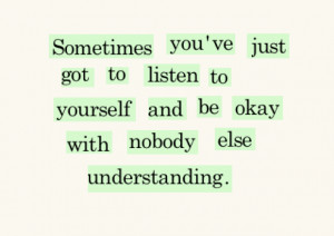 ... got to listen to yourself and be okay with no one else understanding