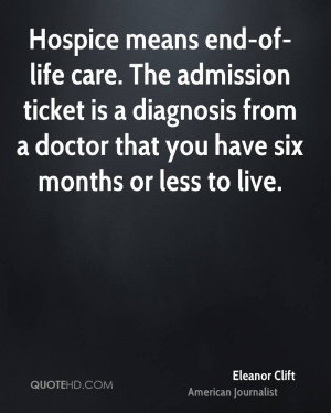 Hospice means end-of-life care. The admission ticket is a diagnosis ...