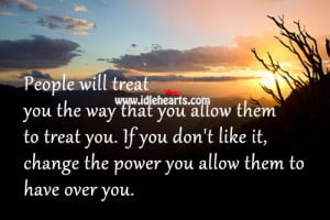 People will treat you the way that you allow them to treat you. If you ...