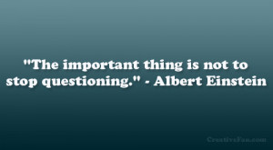 """The important thing is not to stop questioning."""" – Albert Einstein ..."""