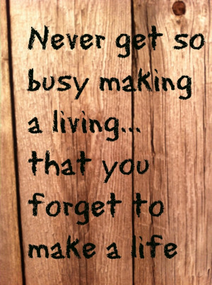 Never get so busy making a living ..