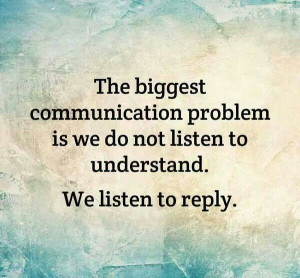 ... problem is we do not listen to understand we listen to reply