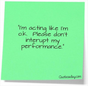 Im acting like im ok please dont interupt my performance funny quote