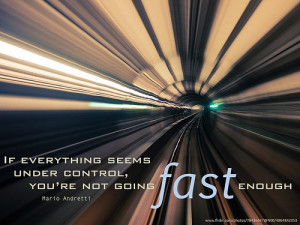 ... seems under control, you're not going fast enough - Mario Andretti
