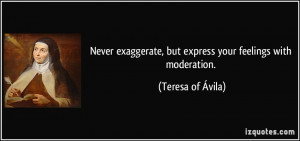 Never exaggerate, but express your feelings with moderation. - Teresa ...