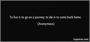 ... live is to go on a journey; to die is to come back home. - Anonymous