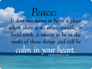 Calm in Your heart quotes - Peace, It does not mean to be in a place ...