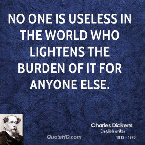 No one is useless in the world who lightens the burden of it for ...