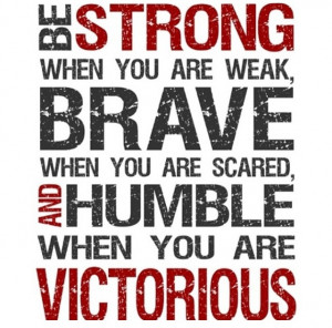 BE strong, brave, humble & victorious!