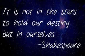It is not in the stars to hold our destiny but in ourselves ...