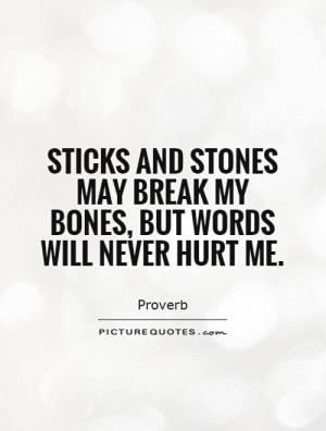 Sticks and stones may break my bones, but words will never hurt me ...