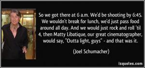 So we got there at 6 a.m. We'd be shooting by 6:45. We wouldn't break ...
