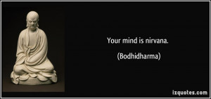 Your mind is nirvana. - Bodhidharma
