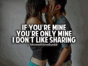if you re mine you re only mine i don t like sharing