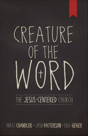 Matt Chandler: Creature of the Word: The Jesus-Centered Church