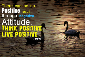 can be no positive result through negative attitude. Think positive ...