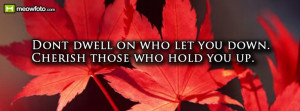 Dont dwell on who let you down. Cherish those who hold you up.