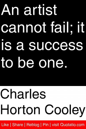 Charles Horton Cooley - An artist cannot fail; it is a success to be ...