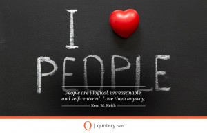people-are-illogical-unreasonable-and-self-centered-love-them-anyway ...