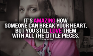It's amazing how someone can break your heart, but you still love ...