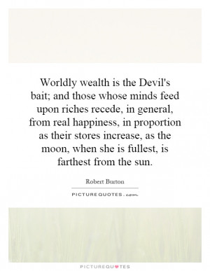 is the Devil's bait; and those whose minds feed upon riches recede ...