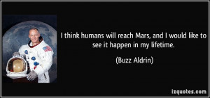 ... Mars, and I would like to see it happen in my lifetime. - Buzz Aldrin