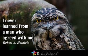 never learned from a man who agreed with me. - Robert A. Heinlein