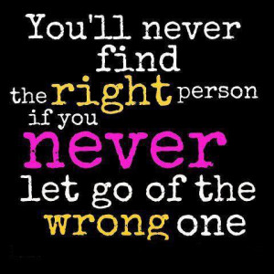 ... ll never find the right person, If you never let go of the wrong one