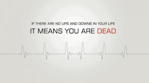If there are no ups and downs in your life, it means you are DEAD