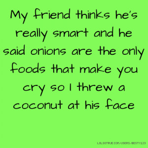 My friend thinks he's really smart and he said onions are the only ...