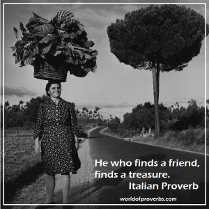 ... Famous Quotes: He who finds a friend, finds a treasure. ~Italian